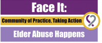FACE IT: Elder Abuse Happens -Community of Practice, Taking Action